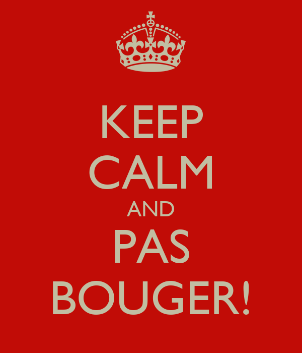 KEEP CALM AND PAS BOUGER!