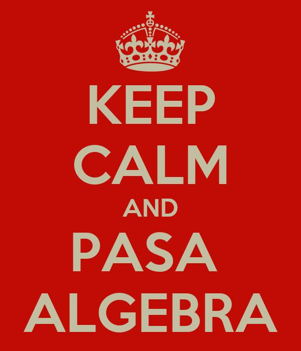 KEEP CALM AND PASA  ALGEBRA