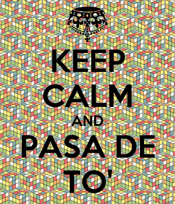 KEEP CALM AND PASA DE TO'