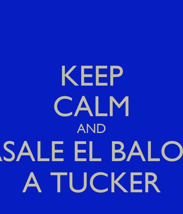 KEEP CALM AND PASALE EL BALON  A TUCKER