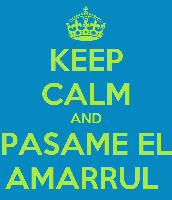 KEEP CALM AND PASAME EL AMARRUL