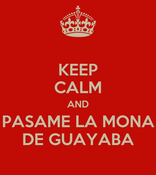 KEEP CALM AND PASAME LA MONA DE GUAYABA