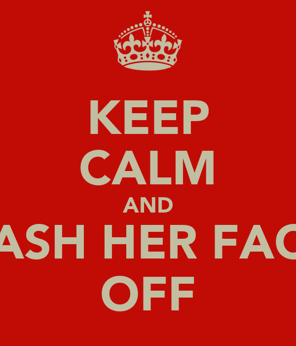 KEEP CALM AND PASH HER FACE OFF