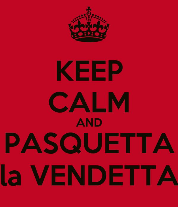KEEP CALM AND PASQUETTA la VENDETTA