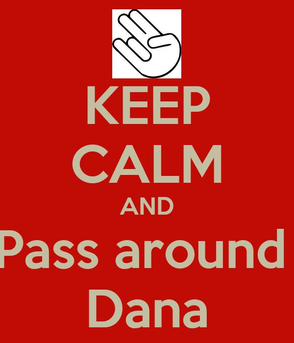 KEEP CALM AND Pass around  Dana