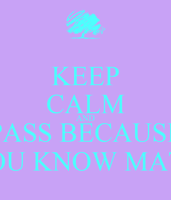 KEEP CALM AND PASS BECAUSE YOU KNOW MATH