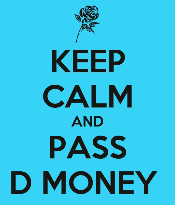 KEEP CALM AND PASS D MONEY