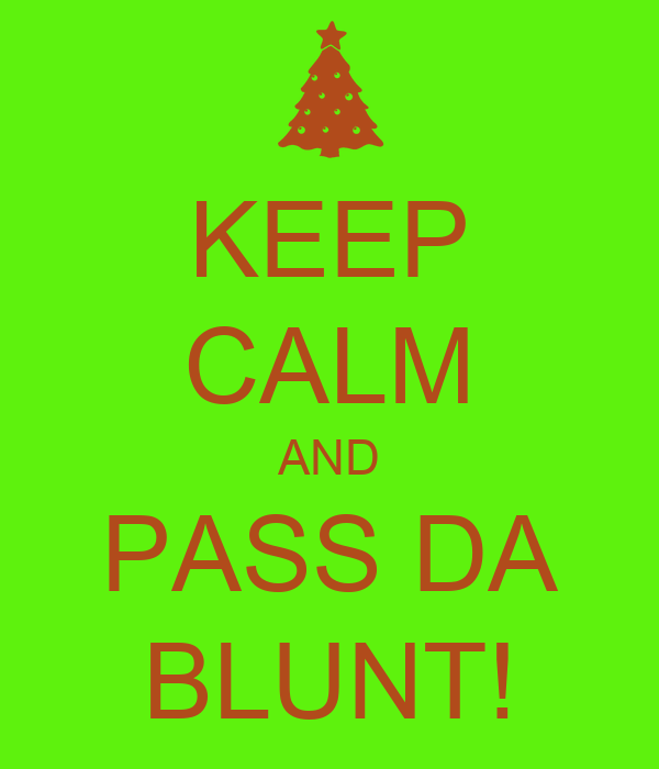 KEEP CALM AND PASS DA BLUNT!
