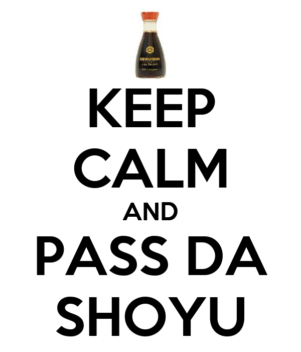 KEEP CALM AND PASS DA SHOYU