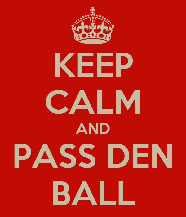 KEEP CALM AND PASS DEN BALL