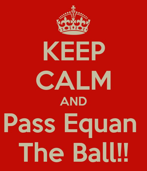 KEEP CALM AND Pass Equan  The Ball!!