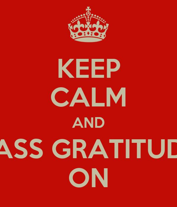KEEP CALM AND PASS GRATITUDE ON