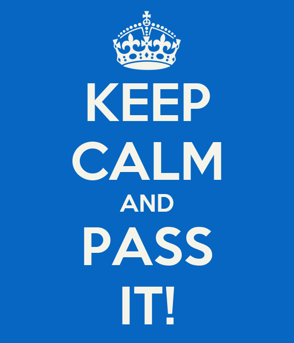 KEEP CALM AND PASS IT!