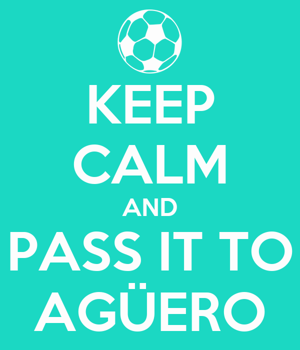 KEEP CALM AND PASS IT TO AGÜERO