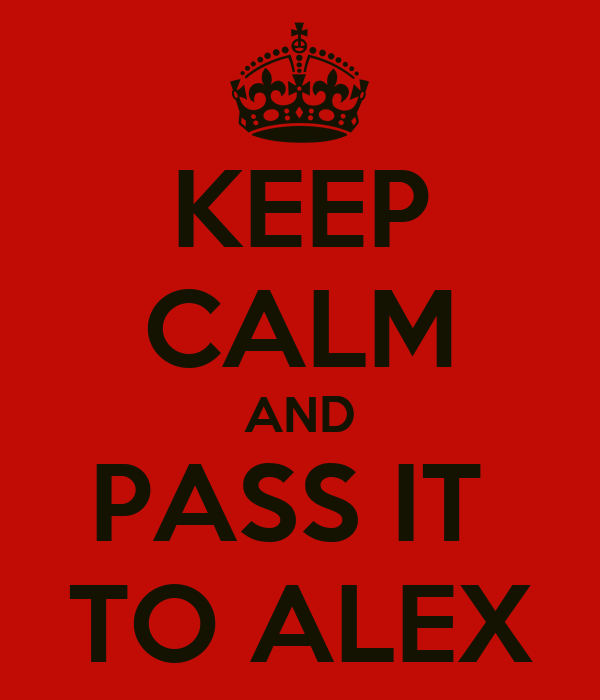 KEEP CALM AND PASS IT  TO ALEX