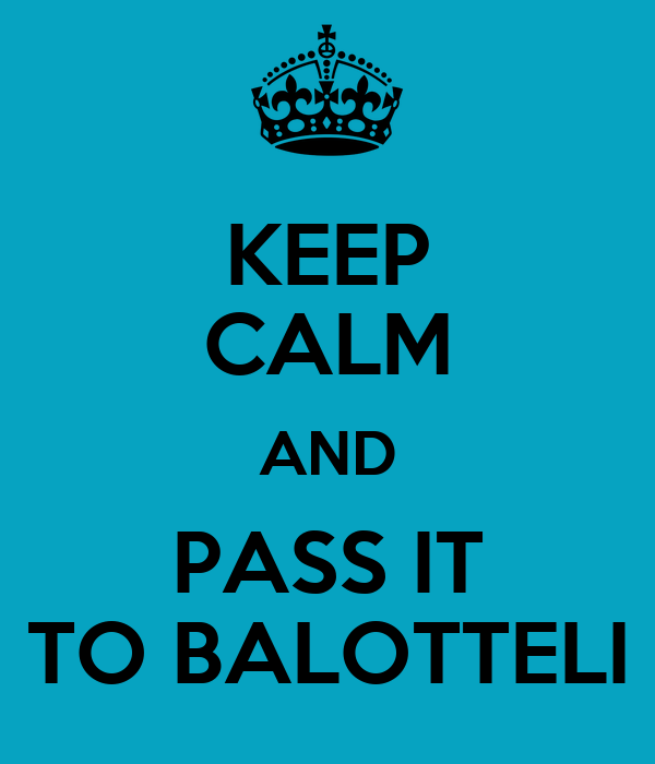 KEEP CALM AND PASS IT TO BALOTTELI