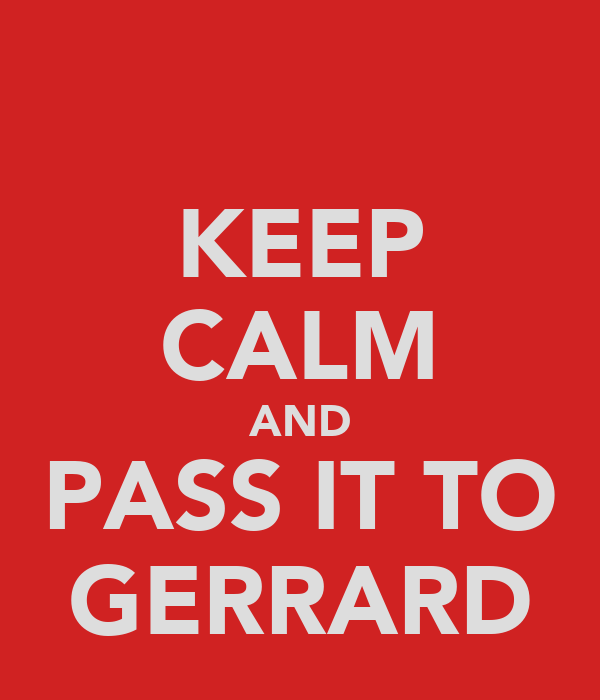 KEEP CALM AND PASS IT TO GERRARD