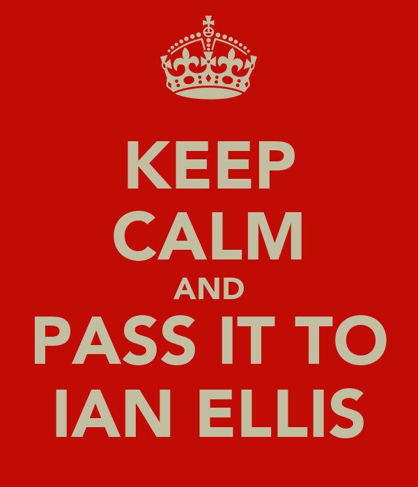KEEP CALM AND PASS IT TO IAN ELLIS