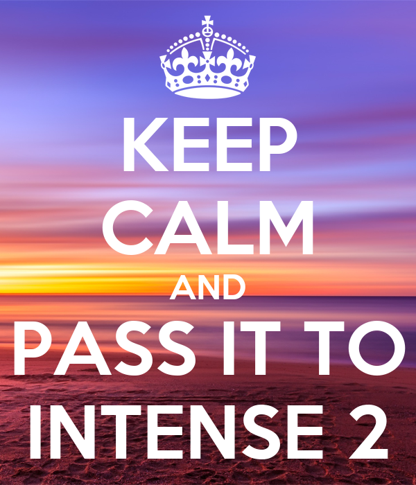 KEEP CALM AND PASS IT TO INTENSE 2