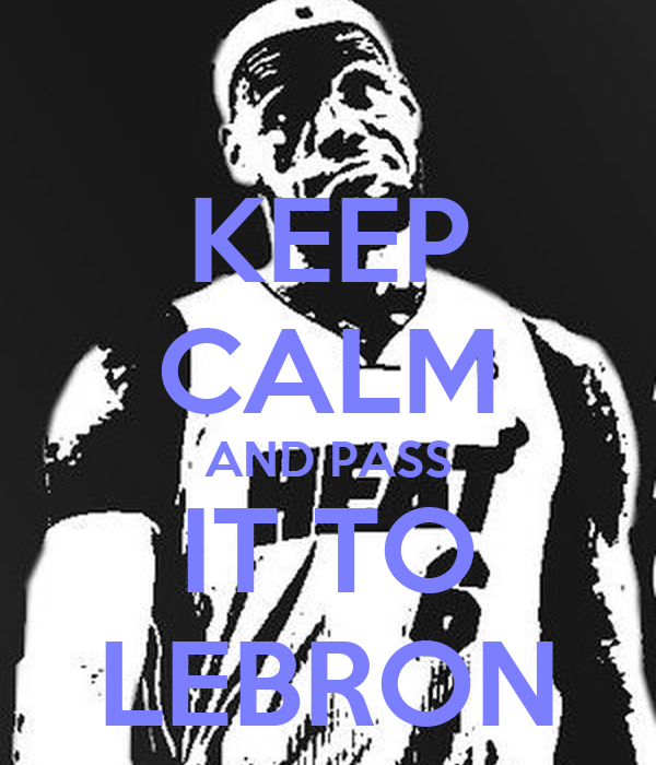 KEEP CALM AND PASS IT TO LEBRON