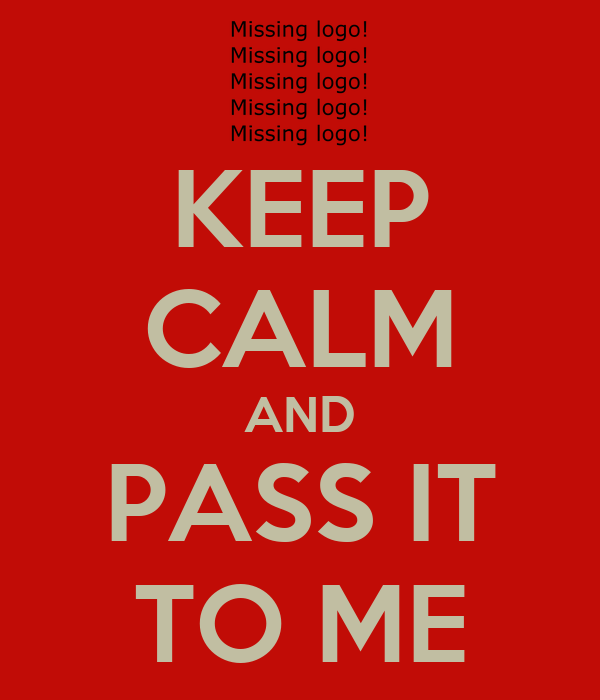KEEP CALM AND PASS IT TO ME