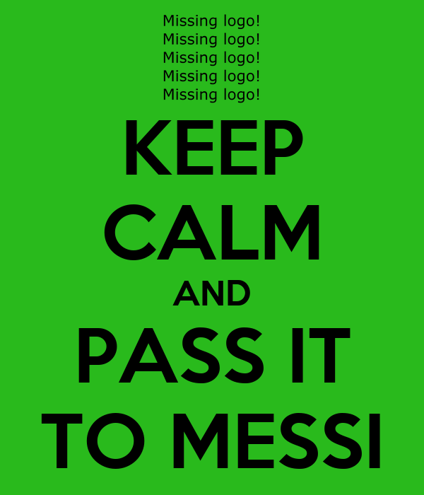 KEEP CALM AND PASS IT TO MESSI