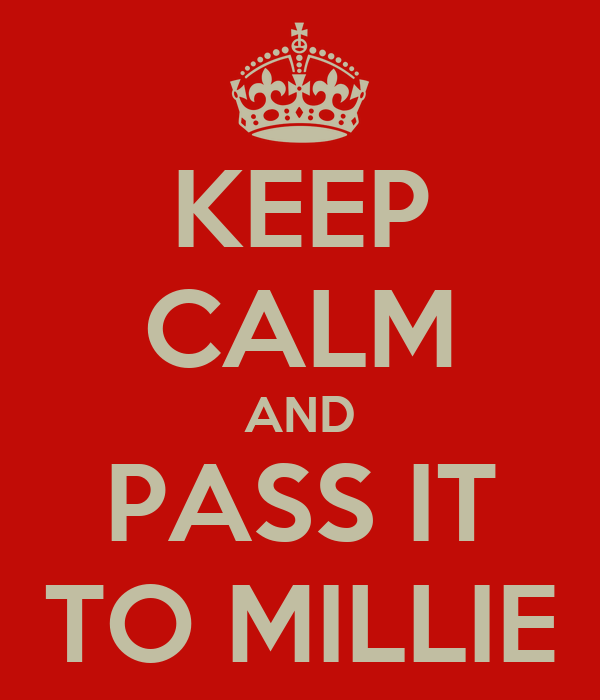 KEEP CALM AND PASS IT TO MILLIE