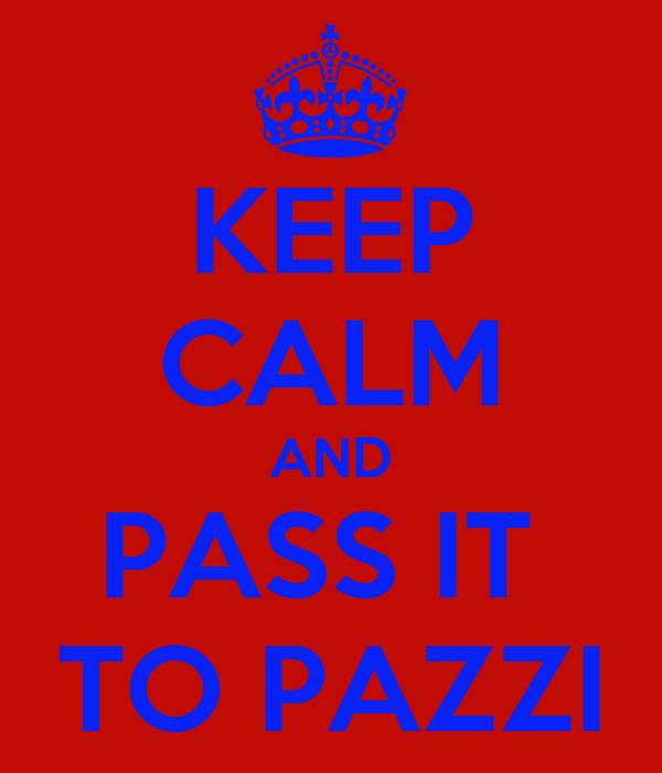 KEEP CALM AND PASS IT  TO PAZZI
