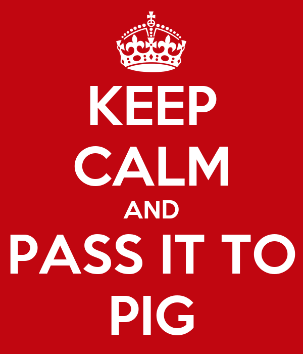 KEEP CALM AND PASS IT TO PIG