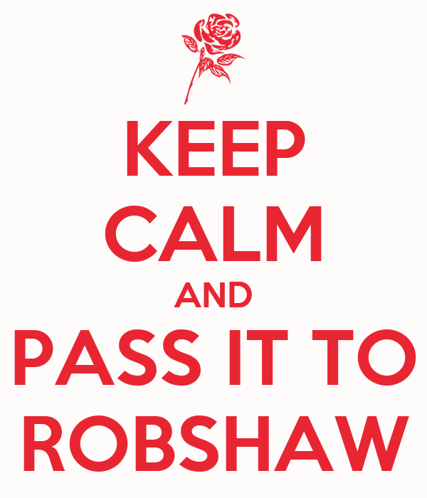 KEEP CALM AND PASS IT TO ROBSHAW