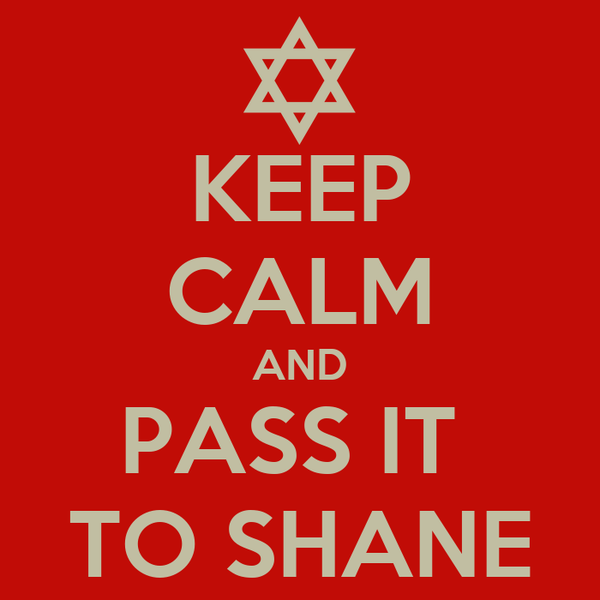 KEEP CALM AND PASS IT  TO SHANE