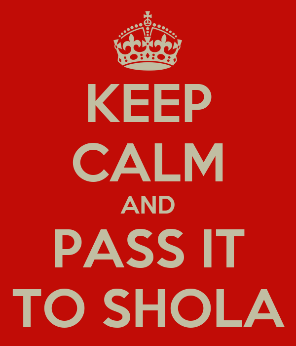 KEEP CALM AND PASS IT TO SHOLA