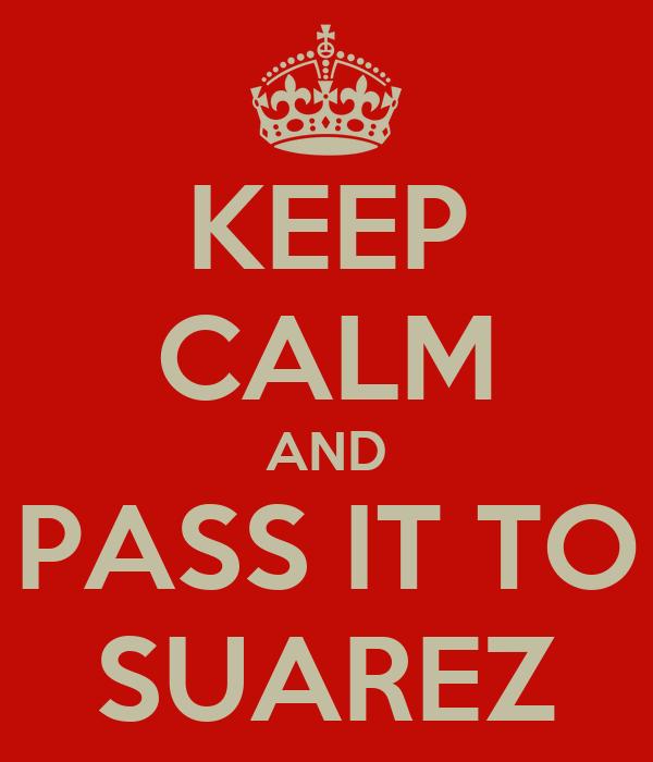 KEEP CALM AND PASS IT TO SUAREZ