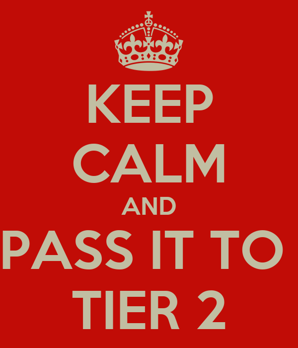 KEEP CALM AND PASS IT TO  TIER 2
