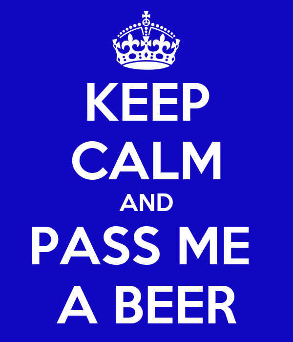 KEEP CALM AND PASS ME  A BEER