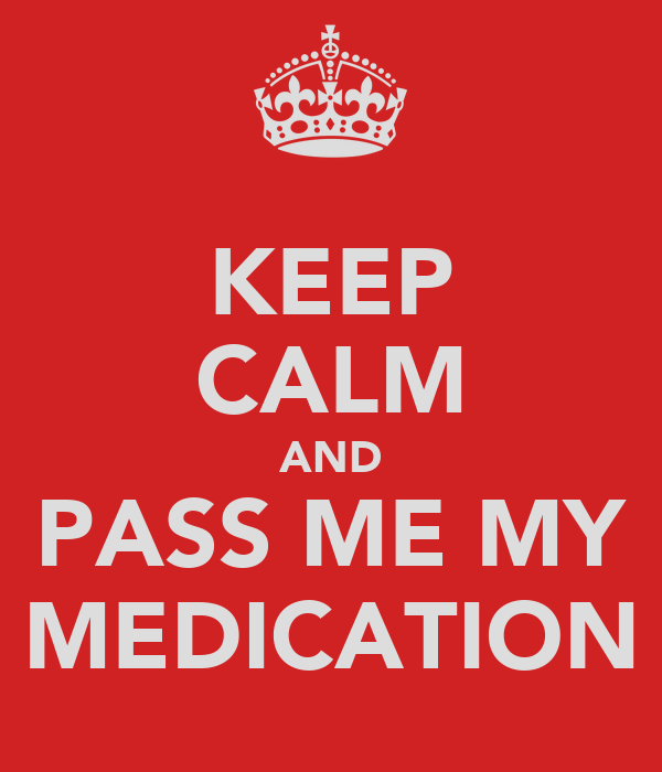 KEEP CALM AND PASS ME MY MEDICATION