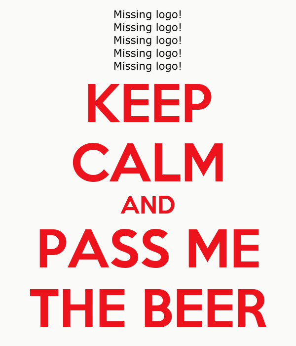 KEEP CALM AND PASS ME THE BEER