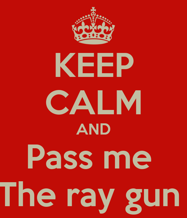 KEEP CALM AND Pass me  The ray gun