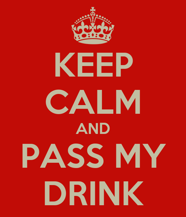 KEEP CALM AND PASS MY DRINK