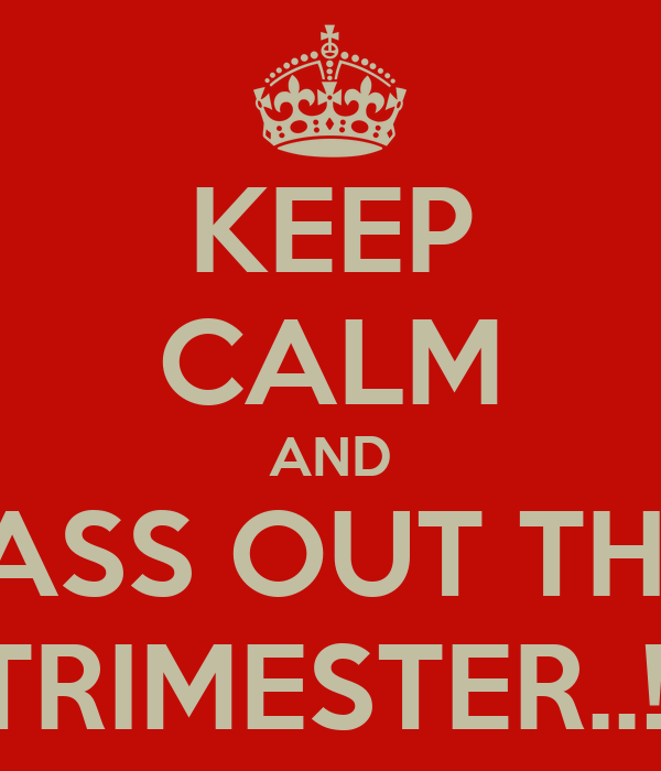 KEEP CALM AND PASS OUT THIS TRIMESTER..!!