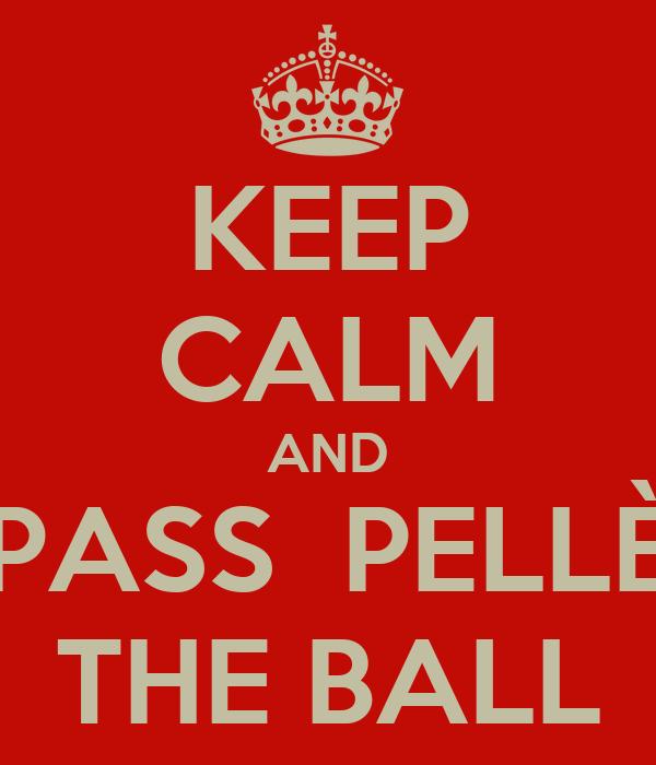KEEP CALM AND PASS  PELLÈ THE BALL