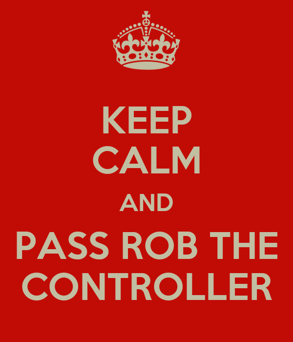 KEEP CALM AND PASS ROB THE CONTROLLER