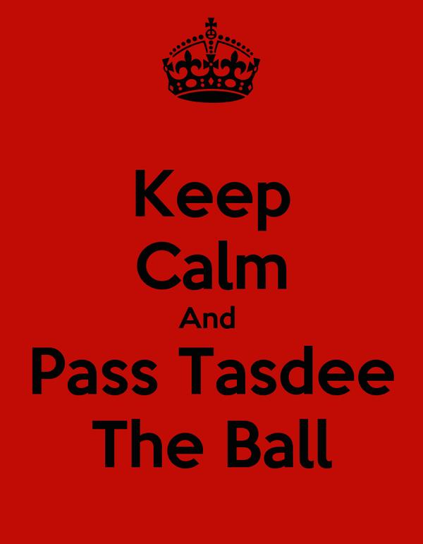 Keep Calm And  Pass Tasdee The Ball