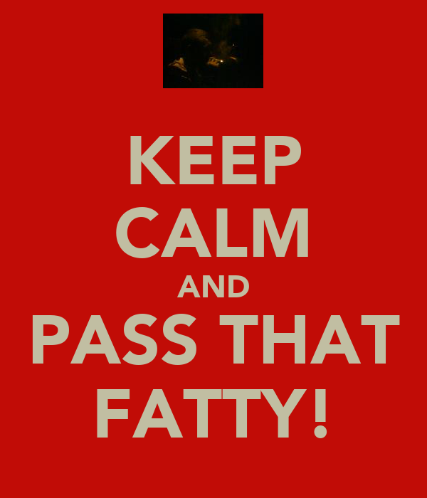 KEEP CALM AND PASS THAT FATTY!