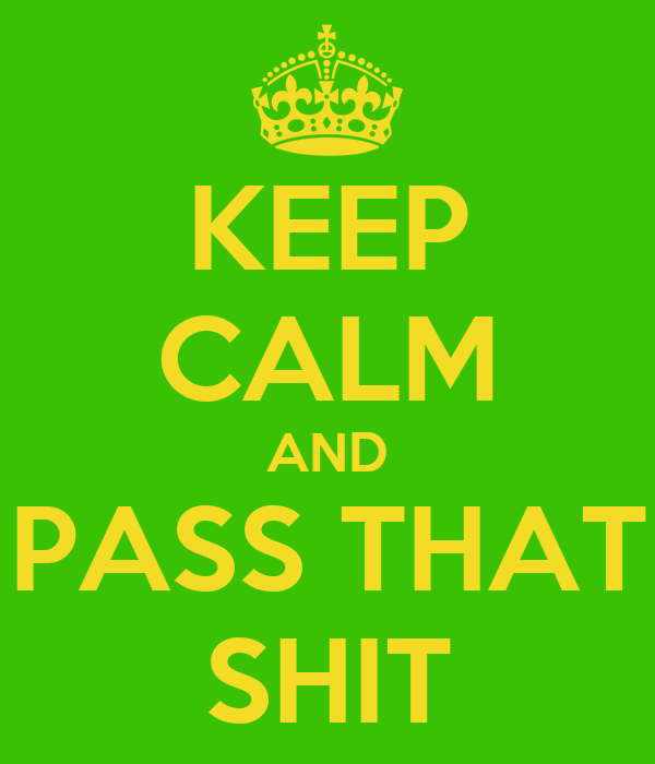 KEEP CALM AND PASS THAT SHIT