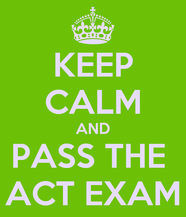 KEEP CALM AND PASS THE  ACT EXAM