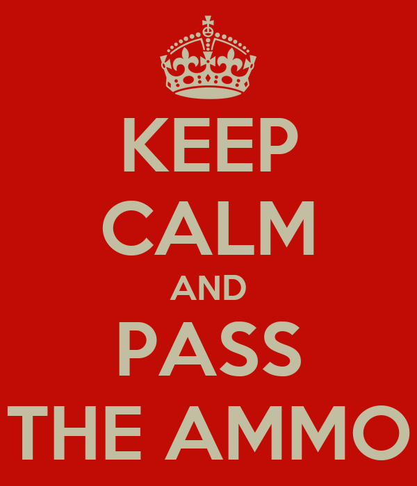 KEEP CALM AND PASS THE AMMO