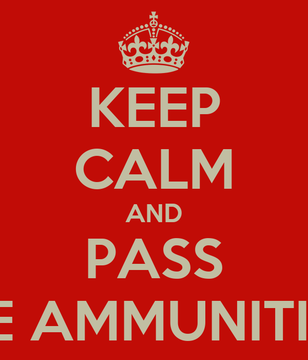 KEEP CALM AND PASS THE AMMUNITION