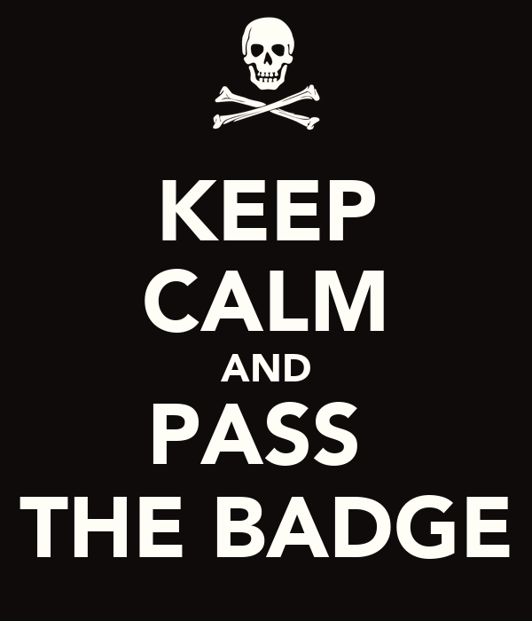 KEEP CALM AND PASS  THE BADGE
