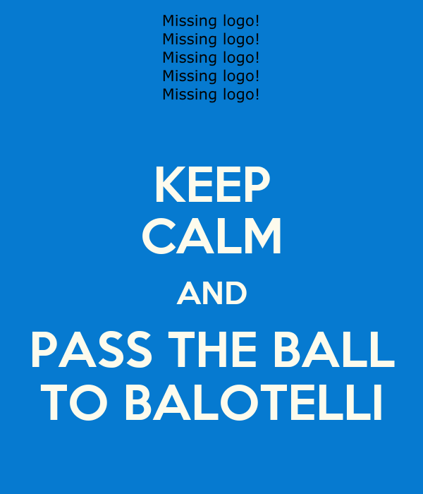 KEEP CALM AND PASS THE BALL TO BALOTELLI